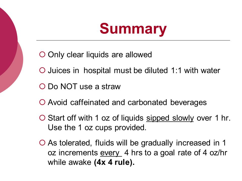 Summary  Only clear liquids are allowed  Juices in hospital must be diluted 1:1 with water  Do NOT use a straw  Avoid caffeinated and carbonated beverages  Start off with 1 oz of liquids sipped slowly over 1 hr.