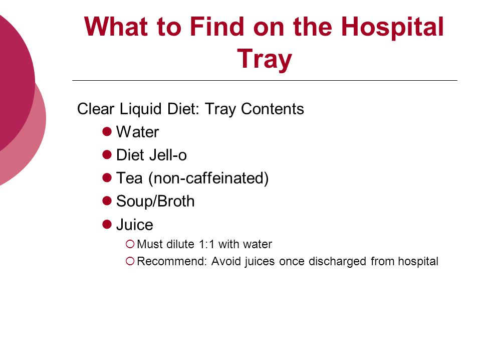 What to Find on the Hospital Tray Clear Liquid Diet: Tray Contents Water Diet Jell-o Tea (non-caffeinated) Soup/Broth Juice  Must dilute 1:1 with water  Recommend: Avoid juices once discharged from hospital