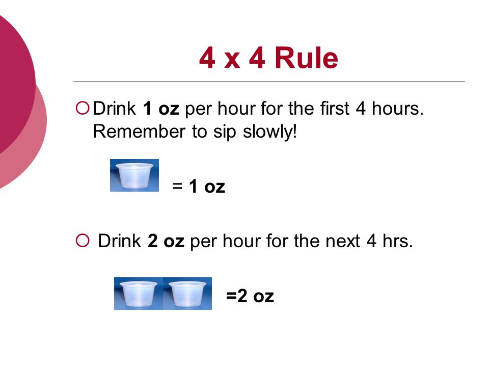  Drink 1 oz per hour for the first 4 hours. Remember to sip slowly.