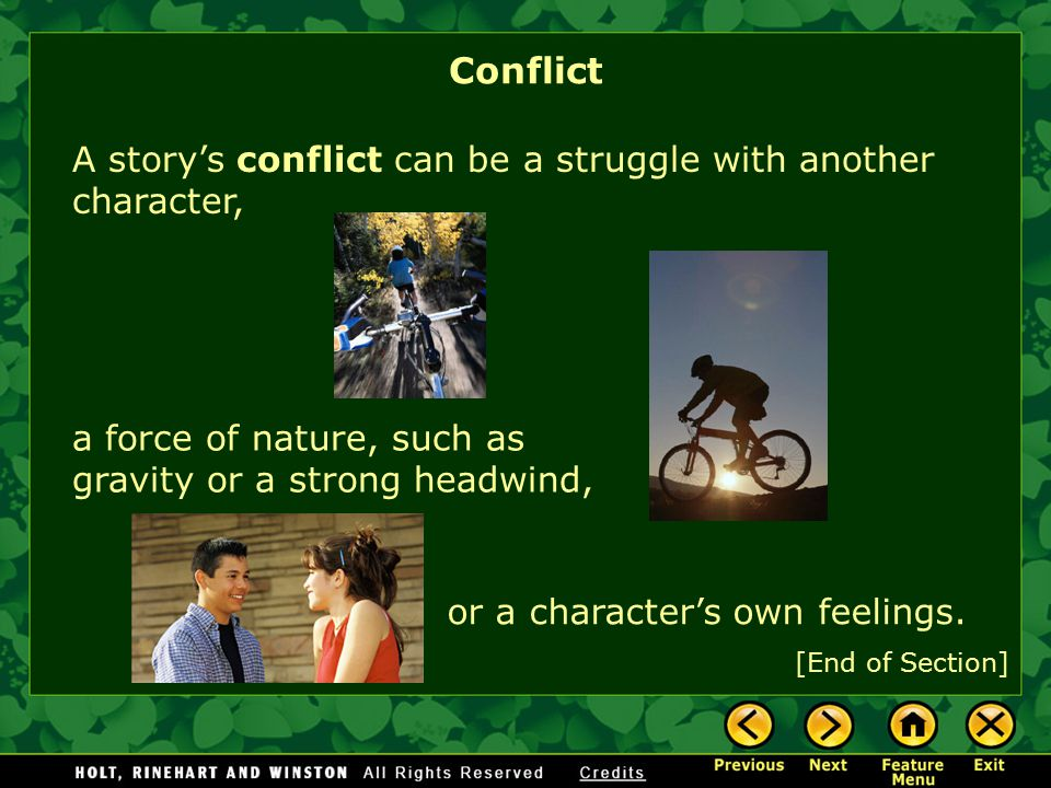 Conflict A story's conflict can be a struggle with another character, a force of nature, such as gravity or a strong headwind, or a character's own feelings.