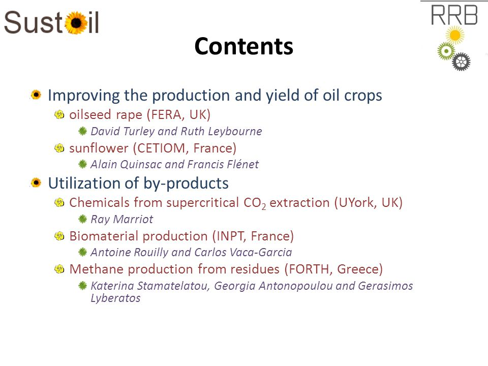 Contents Improving the production and yield of oil crops oilseed rape (FERA, UK) David Turley and Ruth Leybourne sunflower (CETIOM, France) Alain Quinsac and Francis Flénet Utilization of by-products Chemicals from supercritical CO 2 extraction (UYork, UK) Ray Marriot Biomaterial production (INPT, France) Antoine Rouilly and Carlos Vaca-Garcia Methane production from residues (FORTH, Greece) Katerina Stamatelatou, Georgia Antonopoulou and Gerasimos Lyberatos