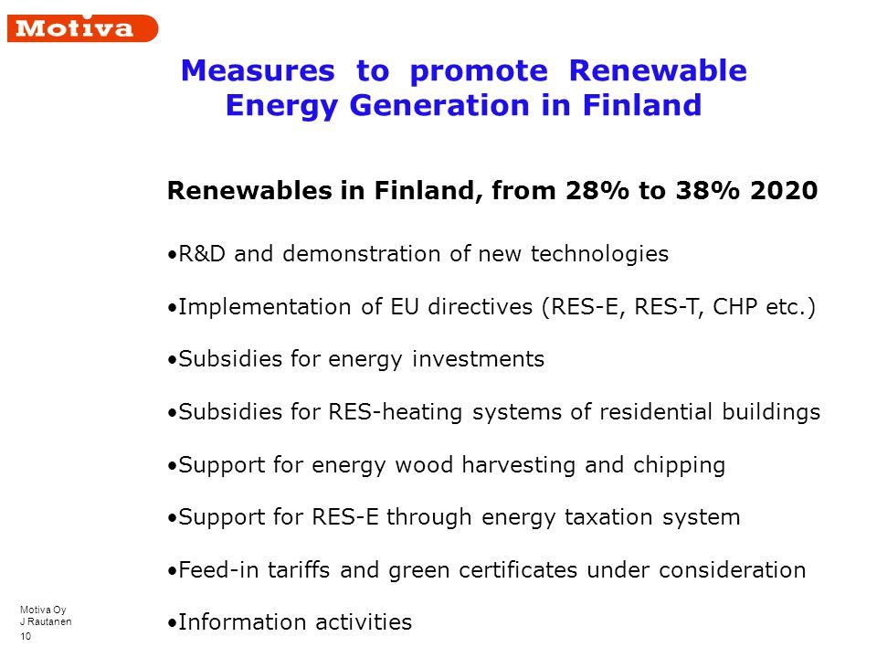 Motiva Oy J Rautanen 10 Renewables in Finland, from 28% to 38% 2020 R&D and demonstration of new technologies Implementation of EU directives (RES-E, RES-T, CHP etc.) Subsidies for energy investments Subsidies for RES-heating systems of residential buildings Support for energy wood harvesting and chipping Support for RES-E through energy taxation system Feed-in tariffs and green certificates under consideration Information activities Measures to promote Renewable Energy Generation in Finland