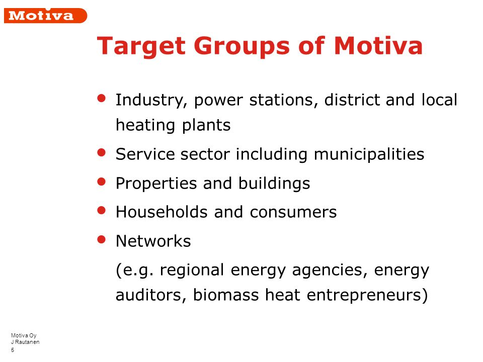 Motiva Oy J Rautanen 5 Target Groups of Motiva Industry, power stations, district and local heating plants Service sector including municipalities Properties and buildings Households and consumers Networks (e.g.