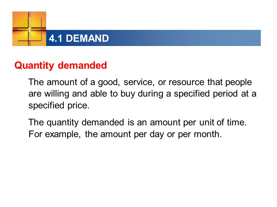 4.1 DEMAND  The Law of Demand Other things remaining the same, If the price of a good rises, the quantity demanded of that good decreases.