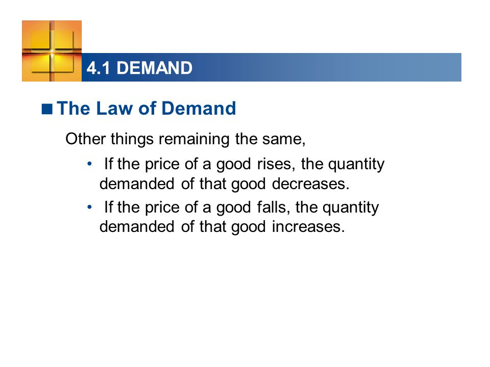 4.1 DEMAND  The Law of Demand Other things remaining the same, If the price of a good rises, the quantity demanded of that good decreases.