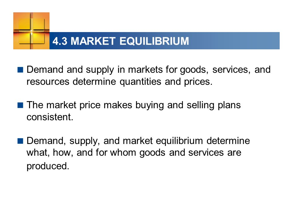 4.3 MARKET EQUILIBRIUM  Demand and supply in markets for goods, services, and resources determine quantities and prices.