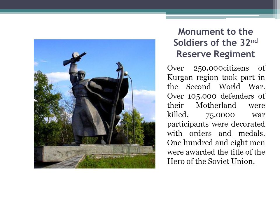 Monument to the Soldiers of the 32 nd Reserve Regiment Over 250.000citizens of Kurgan region took part in the Second World War.
