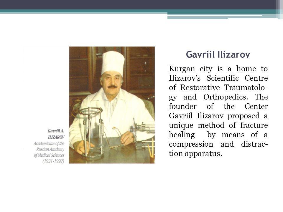 Gavriil Ilizarov Kurgan city is a home to Ilizarov's Scientific Centre of Restorative Traumatolo- gy and Orthopedics.