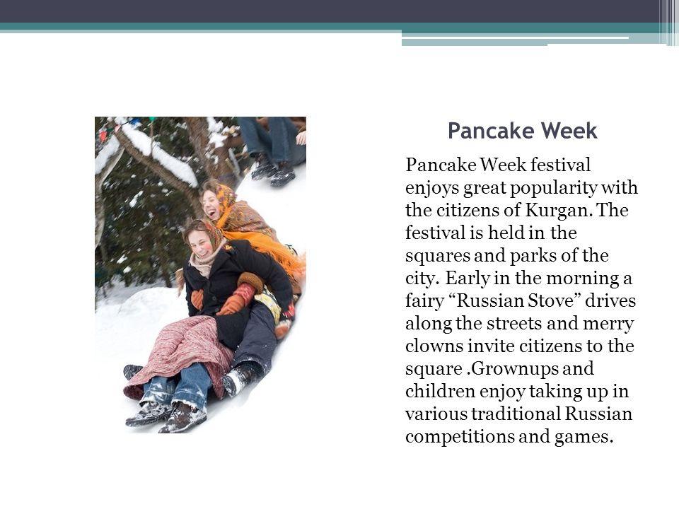 Pancake Week Pancake Week festival enjoys great popularity with the citizens of Kurgan.