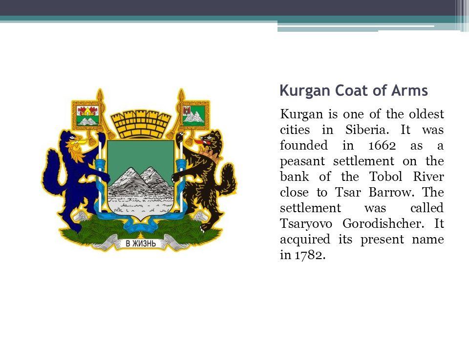 Kurgan Coat of Arms Kurgan is one of the oldest cities in Siberia.