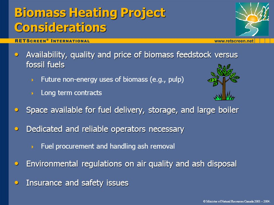 © Minister of Natural Resources Canada 2001 – 2004. Biomass Heating Project Considerations Availability, quality and price of biomass feedstock versus