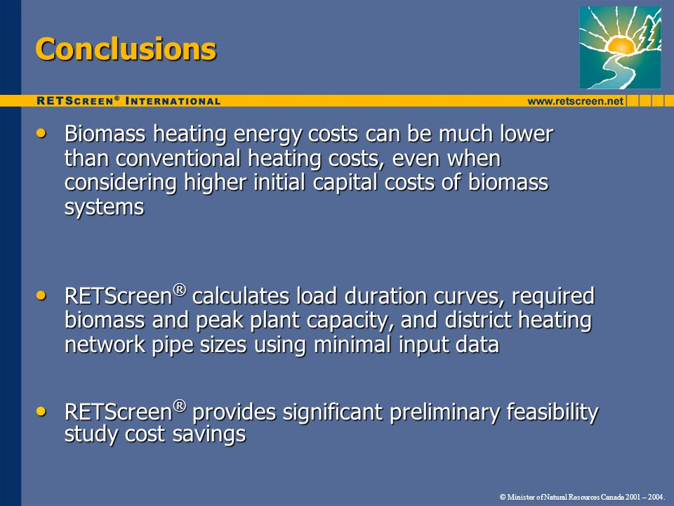 © Minister of Natural Resources Canada 2001 – 2004. Conclusions Biomass heating energy costs can be much lower than conventional heating costs, even w