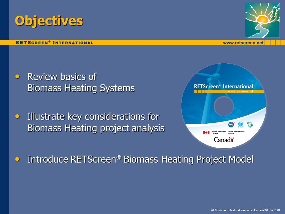© Minister of Natural Resources Canada 2001 – 2004. Objectives Review basics of Biomass Heating Systems Review basics of Biomass Heating Systems Illus