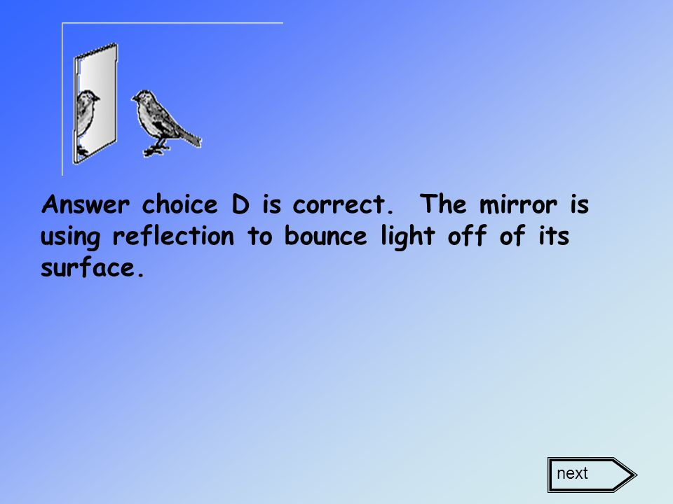 Answer choice D is correct. The mirror is using reflection to bounce light off of its surface. next