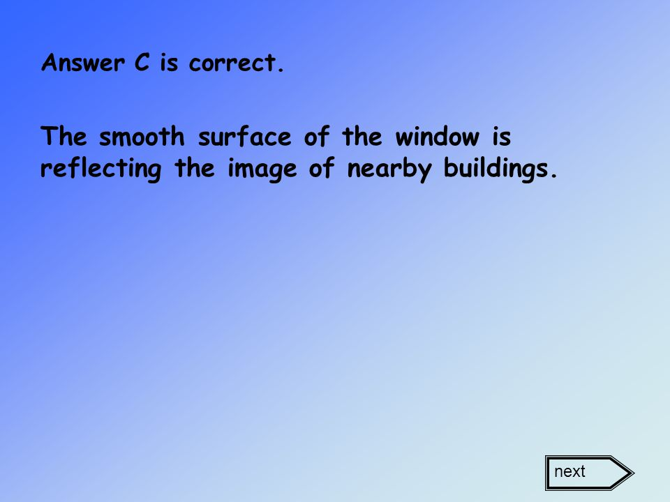 Answer C is correct. The smooth surface of the window is reflecting the image of nearby buildings.