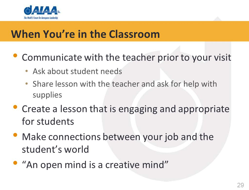 29 When You're in the Classroom Communicate with the teacher prior to your visit Ask about student needs Share lesson with the teacher and ask for help with supplies Create a lesson that is engaging and appropriate for students Make connections between your job and the student's world An open mind is a creative mind