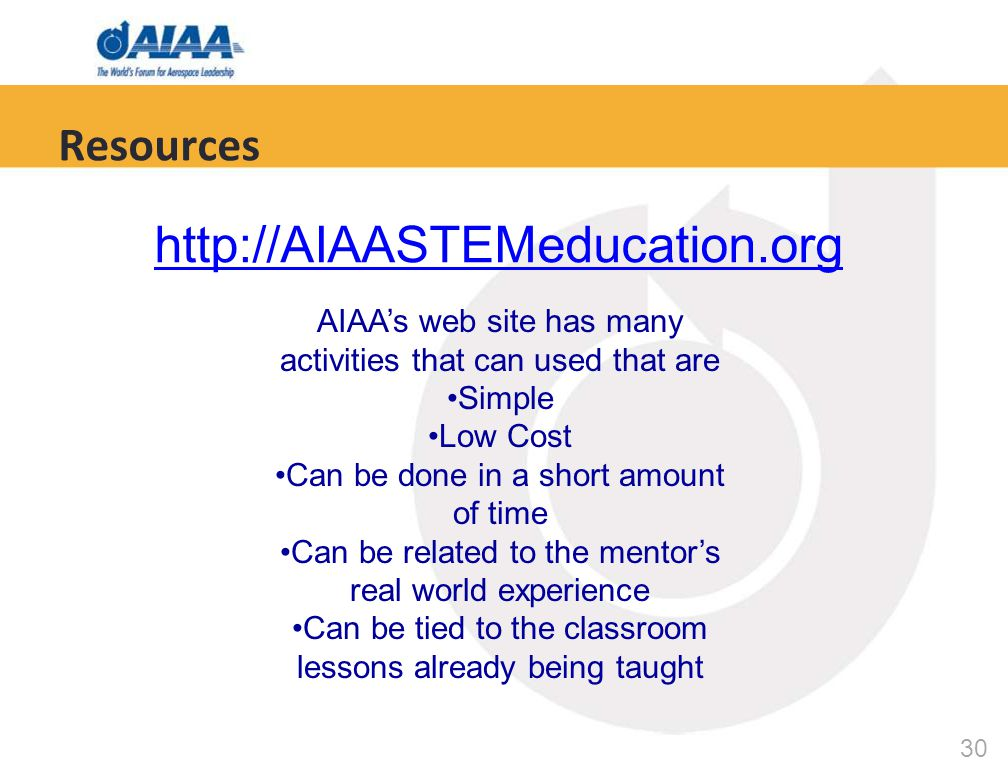 30 Resources http://AIAASTEMeducation.org AIAA's web site has many activities that can used that are Simple Low Cost Can be done in a short amount of time Can be related to the mentor's real world experience Can be tied to the classroom lessons already being taught