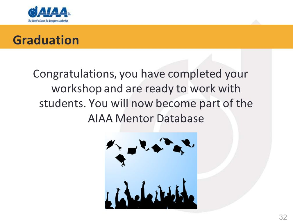 32 Congratulations, you have completed your workshop and are ready to work with students. You will now become part of the AIAA Mentor Database Graduat
