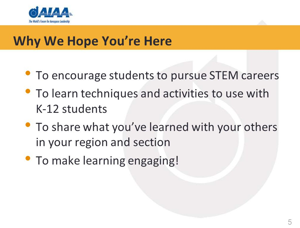 5 Why We Hope You're Here To encourage students to pursue STEM careers To learn techniques and activities to use with K-12 students To share what you've learned with your others in your region and section To make learning engaging!