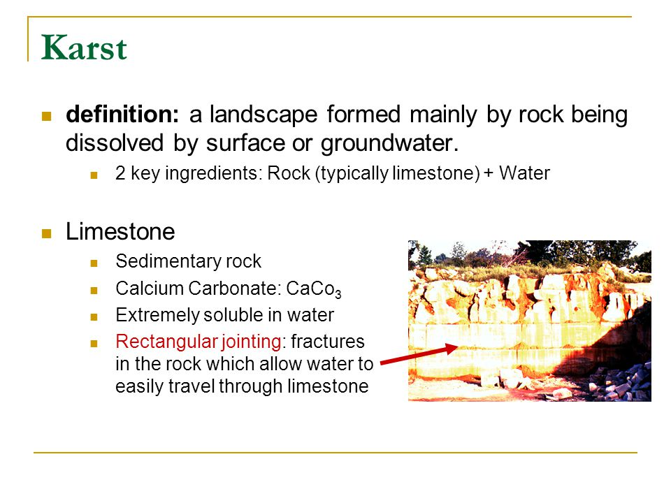 Karst Role of chemical weathering Dissolution: process of rock dissolving when it comes into contact with water Limestone is dissolved by surface or groundwater and transported in solution Karst mostly occurs in humid regions where carbonate rock (e.g., limestone) is present However, karst does occur in every region (tropical, temperate, polar, etc.)