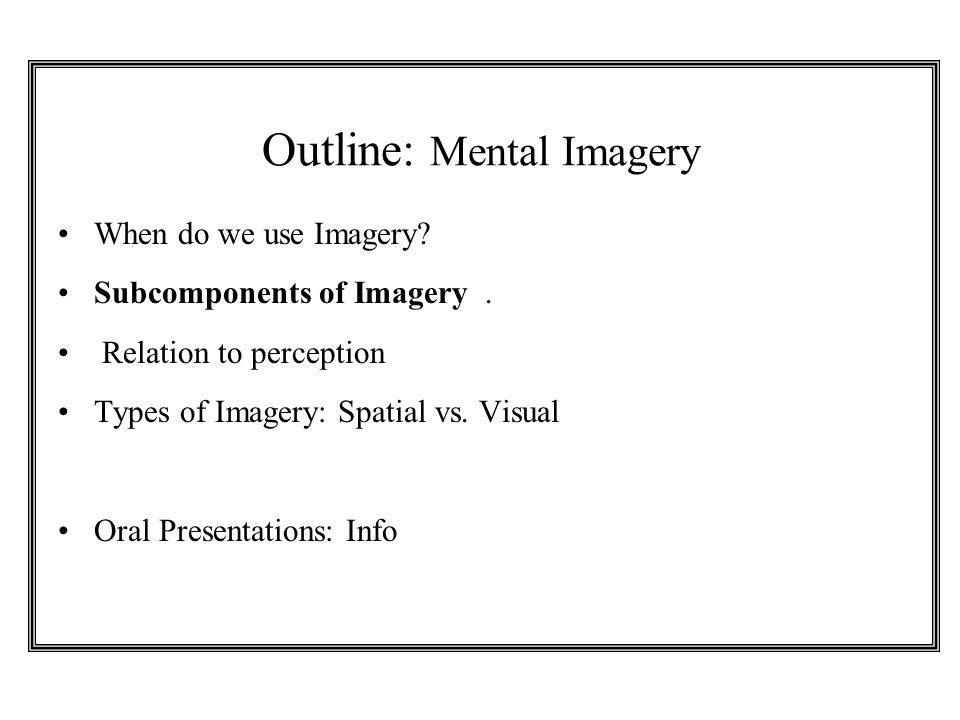 Outline: Mental Imagery When do we use Imagery? Subcomponents of Imagery. Relation to perception Types of Imagery: Spatial vs. Visual Oral Presentatio