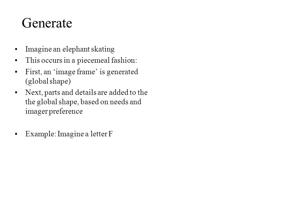 Generate Imagine an elephant skating This occurs in a piecemeal fashion: First, an 'image frame' is generated (global shape) Next, parts and details a