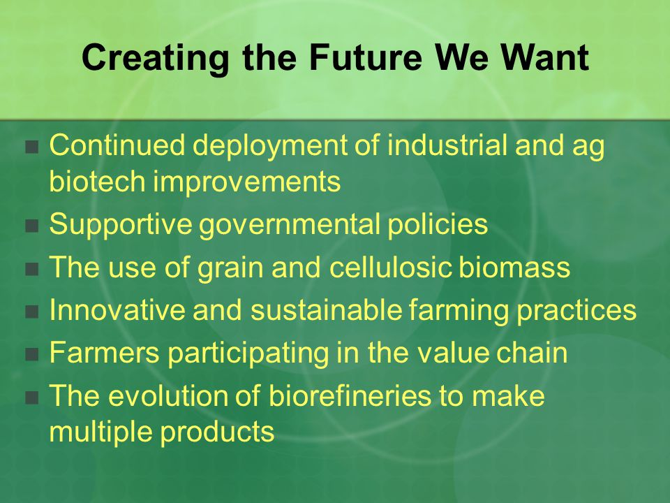 Creating the Future We Want Continued deployment of industrial and ag biotech improvements Supportive governmental policies The use of grain and cellulosic biomass Innovative and sustainable farming practices Farmers participating in the value chain The evolution of biorefineries to make multiple products
