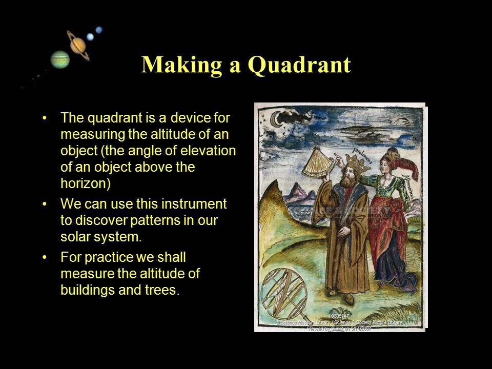 11/15/99Norm Herr (sample file) Making a Quadrant The quadrant is a device for measuring the altitude of an object (the angle of elevation of an object above the horizon) We can use this instrument to discover patterns in our solar system.