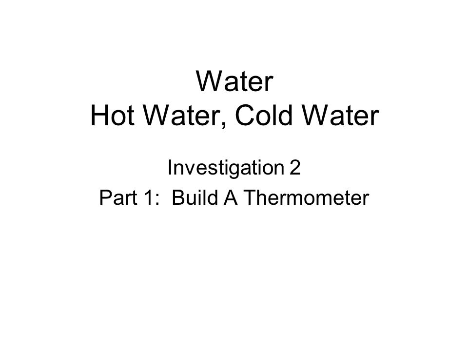 Water Hot Water, Cold Water Investigation 2 Part 1: Build A Thermometer
