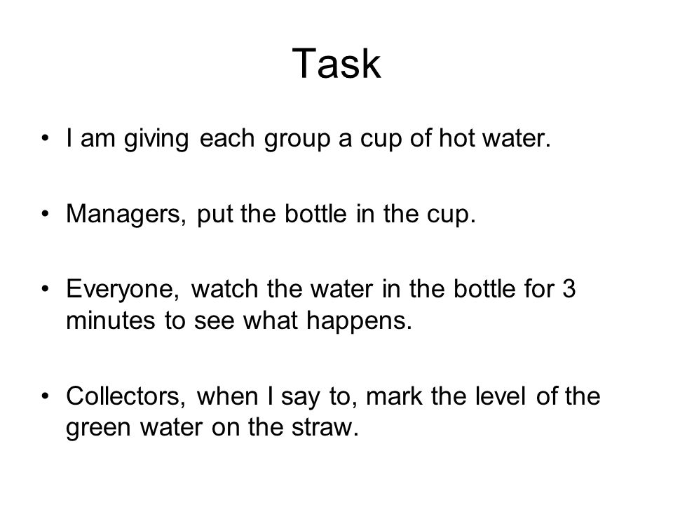 Task I am giving each group a cup of hot water. Managers, put the bottle in the cup.