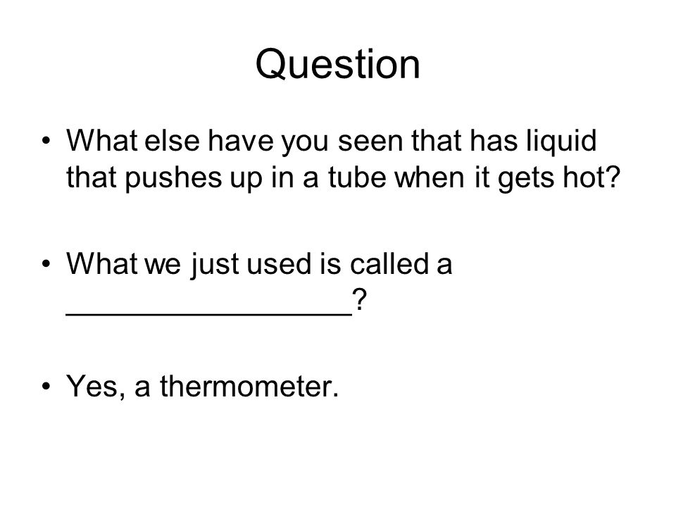 Question What else have you seen that has liquid that pushes up in a tube when it gets hot.
