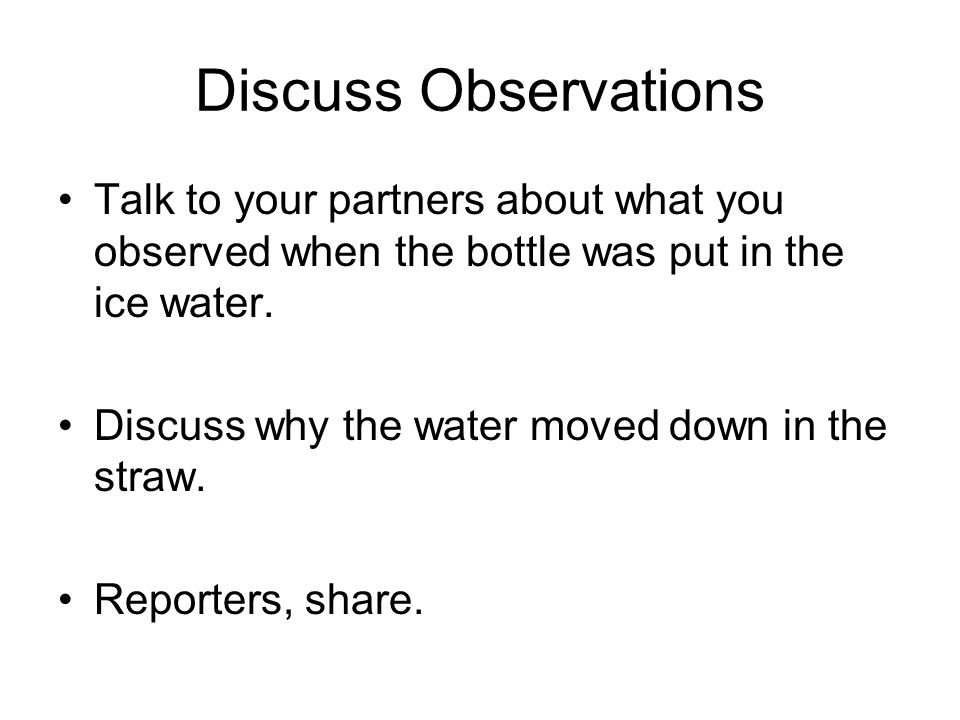 Discuss Observations Talk to your partners about what you observed when the bottle was put in the ice water.