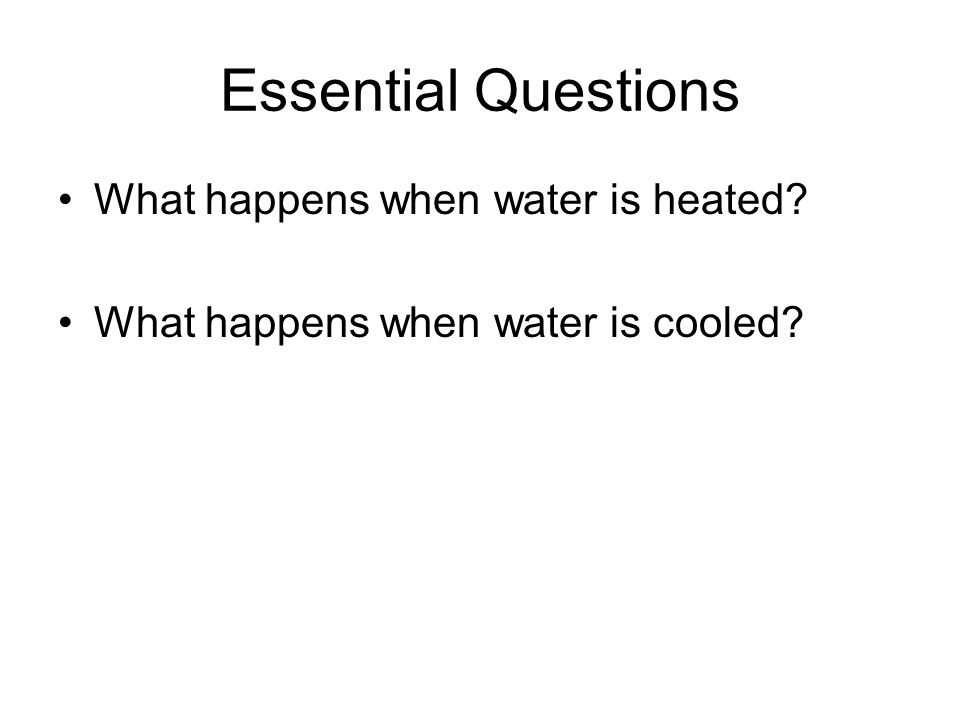 Essential Questions What happens when water is heated What happens when water is cooled
