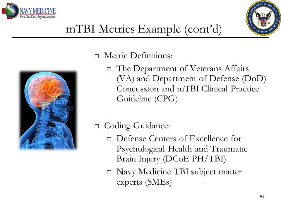 mTBI Metrics Example (cont'd)  Metric Definitions:  The Department of Veterans Affairs (VA) and Department of Defense (DoD) Concussion and mTBI Clinical Practice Guideline (CPG)  Coding Guidance:  Defense Centers of Excellence for Psychological Health and Traumatic Brain Injury (DCoE PH/TBI)  Navy Medicine TBI subject matter experts (SMEs) 41