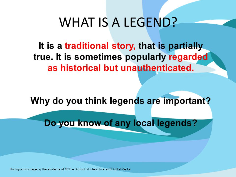 WHAT IS A LEGEND? It is a traditional story, that is partially true. It is sometimes popularly regarded as historical but unauthenticated. Why do you