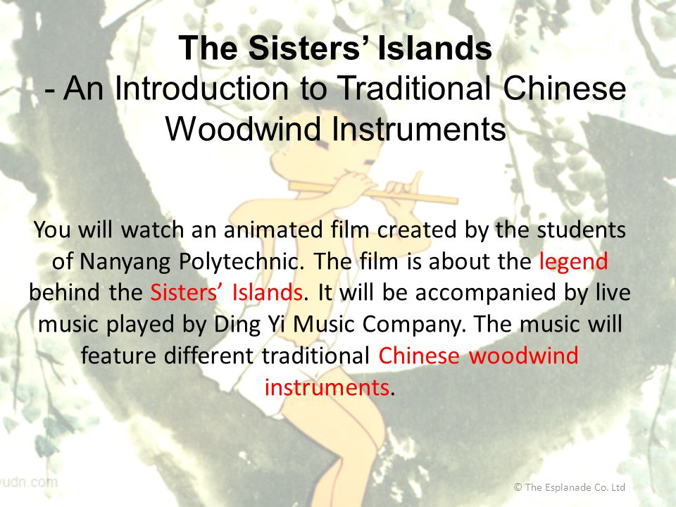 The Sisters' Islands - An Introduction to Traditional Chinese Woodwind Instruments © The Esplanade Co. Ltd You will watch an animated film created by