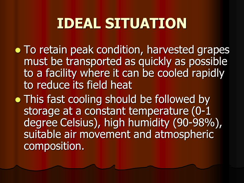 IDEAL SITUATION To retain peak condition, harvested grapes must be transported as quickly as possible to a facility where it can be cooled rapidly to reduce its field heat To retain peak condition, harvested grapes must be transported as quickly as possible to a facility where it can be cooled rapidly to reduce its field heat This fast cooling should be followed by storage at a constant temperature (0-1 degree Celsius), high humidity (90-98%), suitable air movement and atmospheric composition.