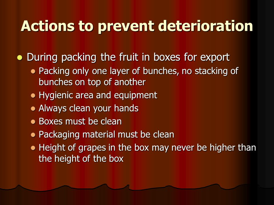 Actions to prevent deterioration During packing the fruit in boxes for export During packing the fruit in boxes for export Packing only one layer of bunches, no stacking of bunches on top of another Packing only one layer of bunches, no stacking of bunches on top of another Hygienic area and equipment Hygienic area and equipment Always clean your hands Always clean your hands Boxes must be clean Boxes must be clean Packaging material must be clean Packaging material must be clean Height of grapes in the box may never be higher than the height of the box Height of grapes in the box may never be higher than the height of the box