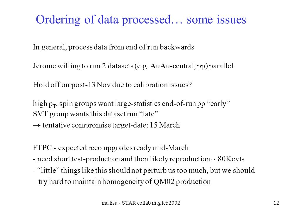 ma lisa - STAR collab mtg feb200212 Ordering of data processed… some issues In general, process data from end of run backwards Jerome willing to run 2
