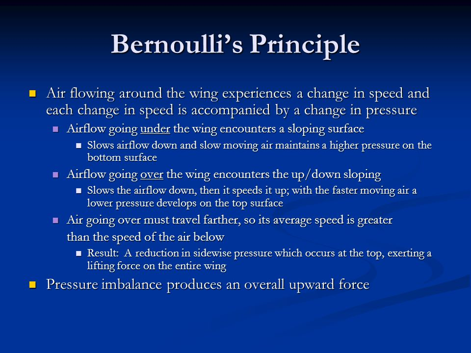 Bernoulli's Principle Air flowing around the wing experiences a change in speed and each change in speed is accompanied by a change in pressure Air flowing around the wing experiences a change in speed and each change in speed is accompanied by a change in pressure Airflow going under the wing encounters a sloping surface Airflow going under the wing encounters a sloping surface Slows airflow down and slow moving air maintains a higher pressure on the bottom surface Slows airflow down and slow moving air maintains a higher pressure on the bottom surface Airflow going over the wing encounters the up/down sloping Airflow going over the wing encounters the up/down sloping Slows the airflow down, then it speeds it up; with the faster moving air a lower pressure develops on the top surface Slows the airflow down, then it speeds it up; with the faster moving air a lower pressure develops on the top surface Air going over must travel farther, so its average speed is greater Air going over must travel farther, so its average speed is greater than the speed of the air below Result: A reduction in sidewise pressure which occurs at the top, exerting a lifting force on the entire wing Result: A reduction in sidewise pressure which occurs at the top, exerting a lifting force on the entire wing Pressure imbalance produces an overall upward force Pressure imbalance produces an overall upward force