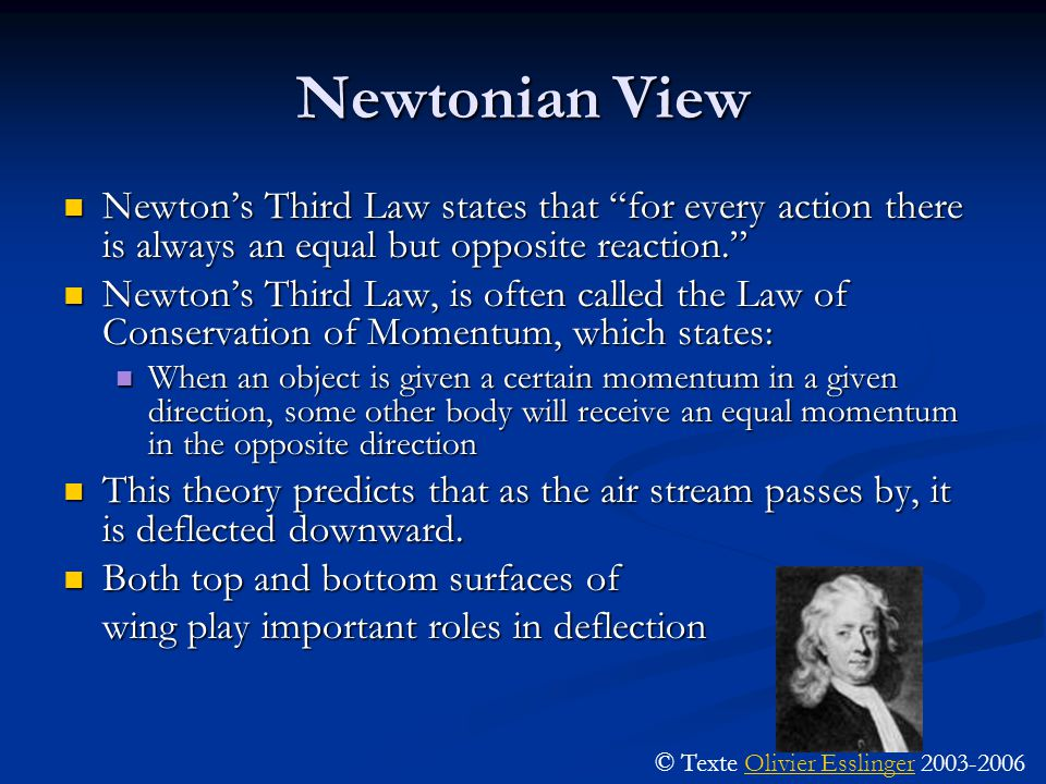 Newtonian View Newton's Third Law states that for every action there is always an equal but opposite reaction. Newton's Third Law states that for every action there is always an equal but opposite reaction. Newton's Third Law, is often called the Law of Conservation of Momentum, which states: Newton's Third Law, is often called the Law of Conservation of Momentum, which states: When an object is given a certain momentum in a given direction, some other body will receive an equal momentum in the opposite direction When an object is given a certain momentum in a given direction, some other body will receive an equal momentum in the opposite direction This theory predicts that as the air stream passes by, it is deflected downward.