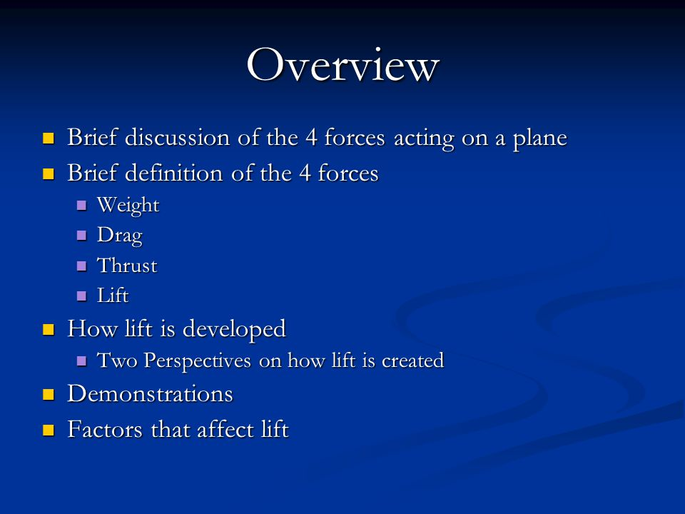 Overview Brief discussion of the 4 forces acting on a plane Brief discussion of the 4 forces acting on a plane Brief definition of the 4 forces Brief definition of the 4 forces Weight Weight Drag Drag Thrust Thrust Lift Lift How lift is developed How lift is developed Two Perspectives on how lift is created Two Perspectives on how lift is created Demonstrations Demonstrations Factors that affect lift Factors that affect lift