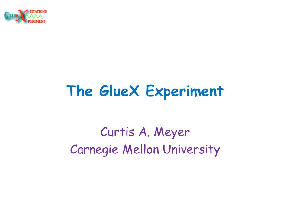 The GlueX Experiment Curtis A. Meyer Carnegie Mellon University