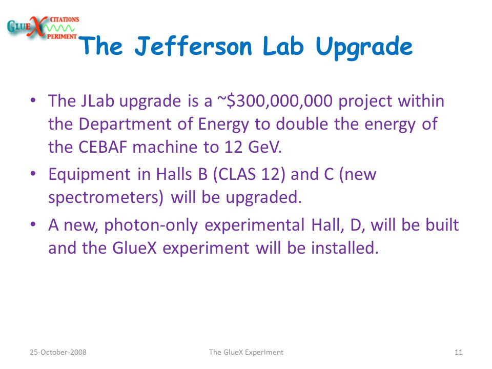 The Jefferson Lab Upgrade The JLab upgrade is a ~$300,000,000 project within the Department of Energy to double the energy of the CEBAF machine to 12 GeV.