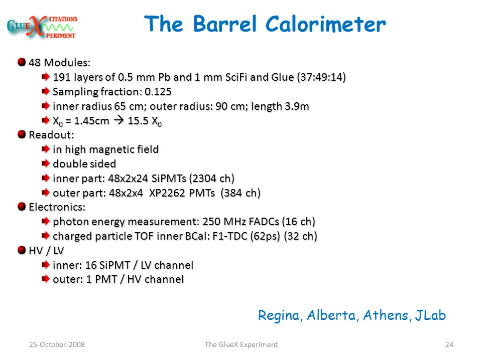 The Barrel Calorimeter 48 Modules: 48 Modules: 191 layers of 0.5 mm Pb and 1 mm SciFi and Glue (37:49:14) 191 layers of 0.5 mm Pb and 1 mm SciFi and Glue (37:49:14) Sampling fraction: 0.125 Sampling fraction: 0.125 inner radius 65 cm; outer radius: 90 cm; length 3.9m inner radius 65 cm; outer radius: 90 cm; length 3.9m X 0 = 1.45cm  15.5 X 0 X 0 = 1.45cm  15.5 X 0 Readout: Readout: in high magnetic field in high magnetic field double sided double sided inner part: 48x2x24 SiPMTs (2304 ch) inner part: 48x2x24 SiPMTs (2304 ch) outer part: 48x2x4 XP2262 PMTs (384 ch) outer part: 48x2x4 XP2262 PMTs (384 ch) Electronics: Electronics: photon energy measurement: 250 MHz FADCs (16 ch) photon energy measurement: 250 MHz FADCs (16 ch) charged particle TOF inner BCal: F1-TDC (62ps) (32 ch) charged particle TOF inner BCal: F1-TDC (62ps) (32 ch) HV / LV HV / LV inner: 16 SiPMT / LV channel inner: 16 SiPMT / LV channel outer: 1 PMT / HV channel outer: 1 PMT / HV channel 25-October-200824The GlueX Experiment Regina, Alberta, Athens, JLab