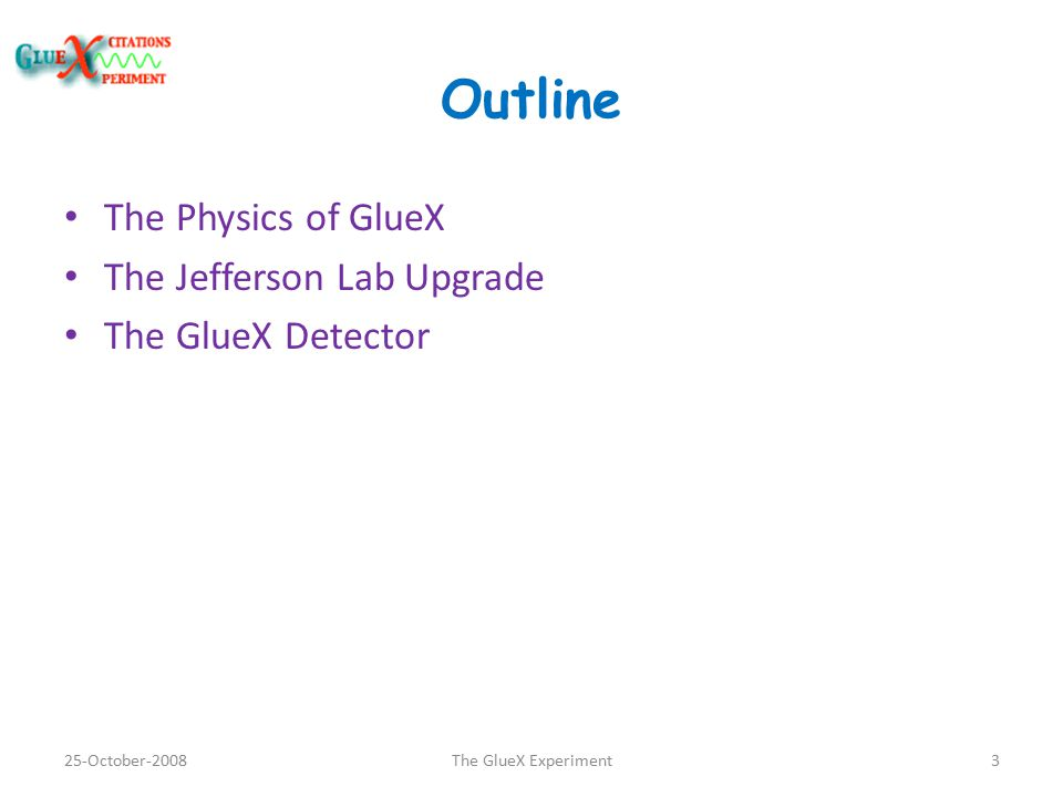 Outline The Physics of GlueX The Jefferson Lab Upgrade The GlueX Detector 25-October-20083The GlueX Experiment