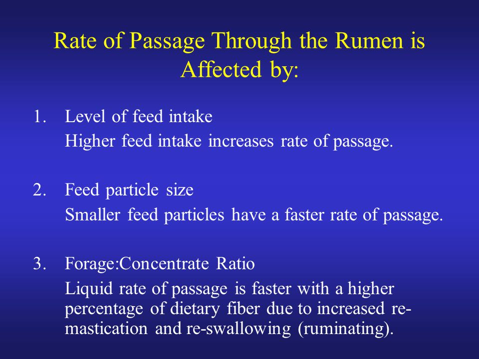 Rate of Passage Through the Rumen is Affected by: 1.Level of feed intake Higher feed intake increases rate of passage. 2.Feed particle size Smaller fe