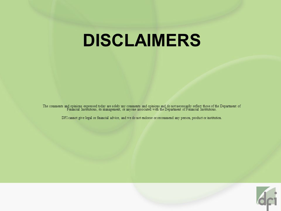 DISCLAIMERS The comments and opinions expressed today are solely my comments and opinions and do not necessarily reflect those of the Department of Financial Institutions, its management, or anyone associated with the Department of Financial Institutions.