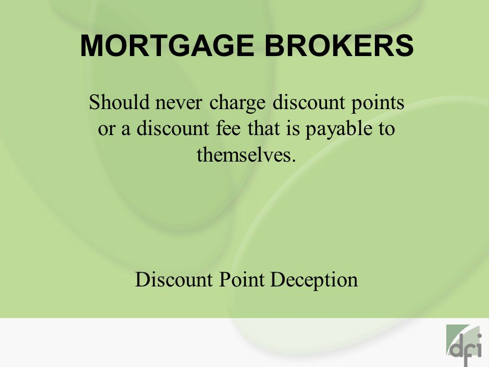 MORTGAGE BROKERS Should never charge discount points or a discount fee that is payable to themselves.