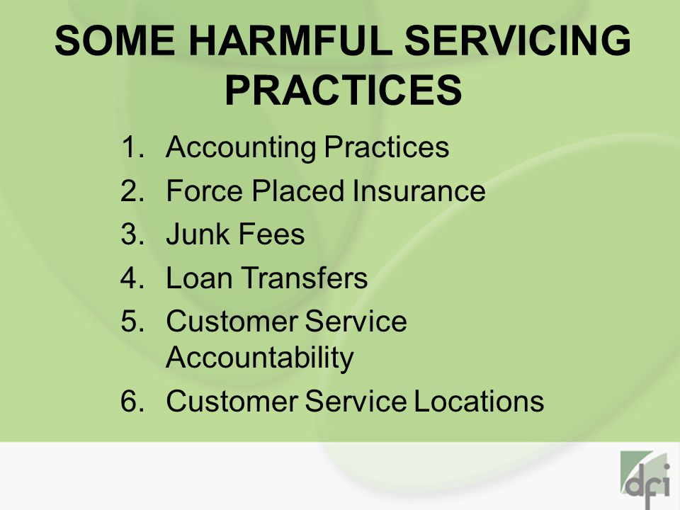 SOME HARMFUL SERVICING PRACTICES 1.Accounting Practices 2.Force Placed Insurance 3.Junk Fees 4.Loan Transfers 5.Customer Service Accountability 6.Customer Service Locations